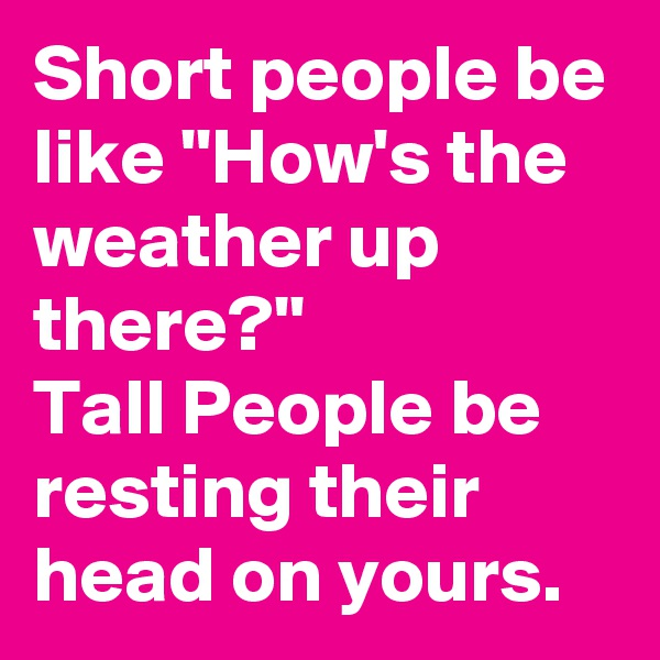 Short people be like ''How's the weather up there?'' Tall People be resting their head on yours.