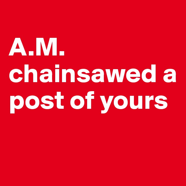 A.M. chainsawed a post of yours