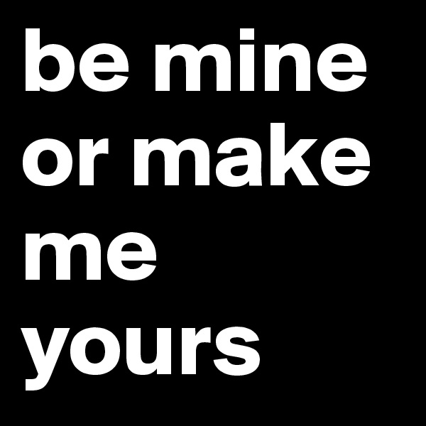 be mine or make me yours