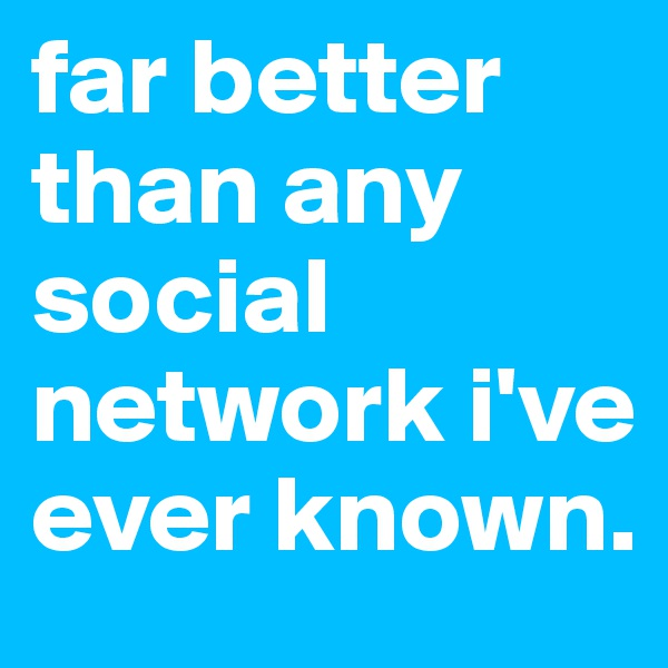 far better than any social network i've ever known.