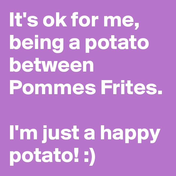 It's ok for me, being a potato between Pommes Frites.  I'm just a happy potato! :)