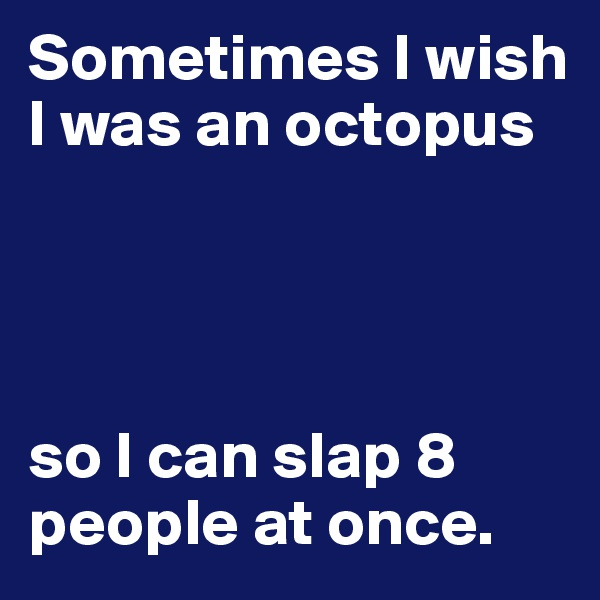 Sometimes I wish I was an octopus      so I can slap 8 people at once.