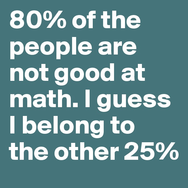 80% of the people are not good at math. I guess I belong to the other 25%