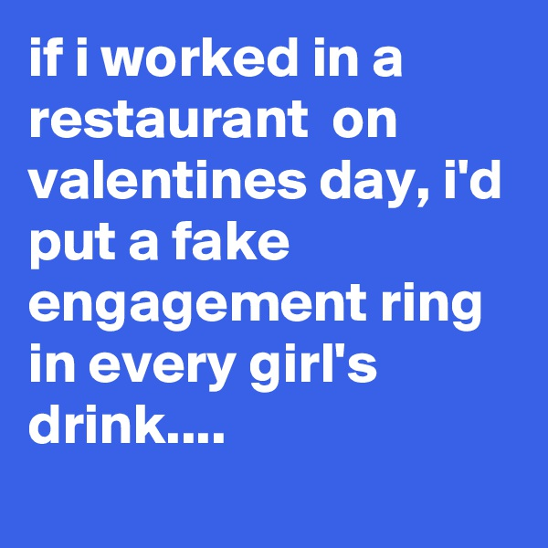 if i worked in a restaurant  on valentines day, i'd put a fake engagement ring in every girl's drink....
