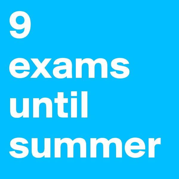9 exams until summer