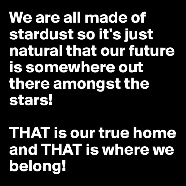 We are all made of stardust so it's just natural that our future is somewhere out there amongst the stars!  THAT is our true home and THAT is where we belong!