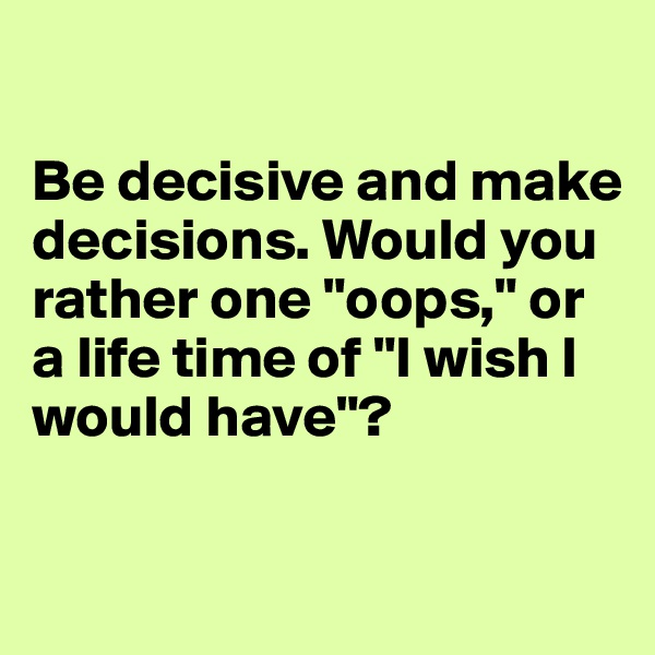 "Be decisive and make decisions. Would you           rather one ""oops,"" or a life time of ""I wish I would have""?"