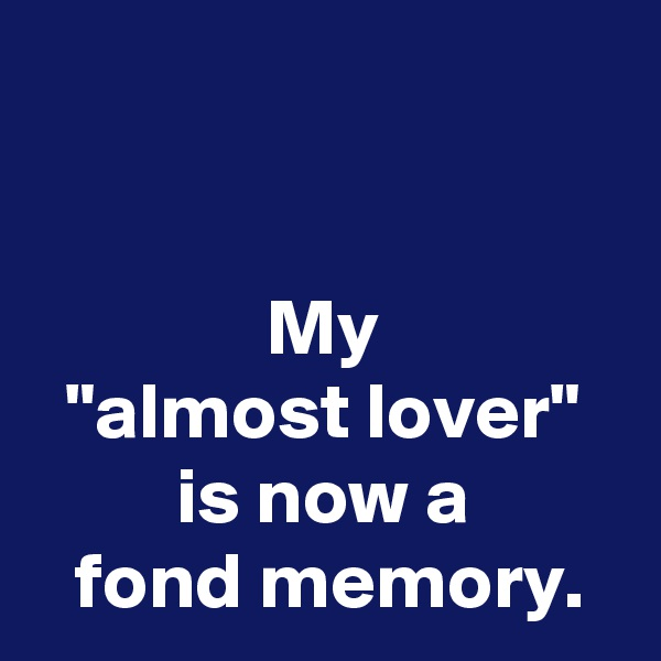 "My ""almost lover"" is now a  fond memory."