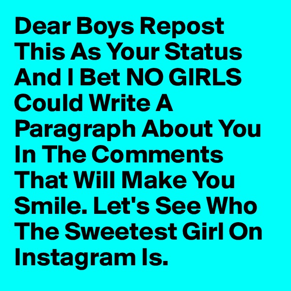 Dear Boys Repost This As Your Status And I Bet NO GIRLS Could Write A Paragraph About You In The Comments That Will Make You Smile. Let's See Who The Sweetest Girl On Instagram Is.