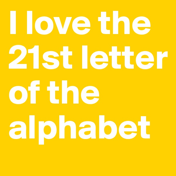 I love the 21st letter of the alphabet