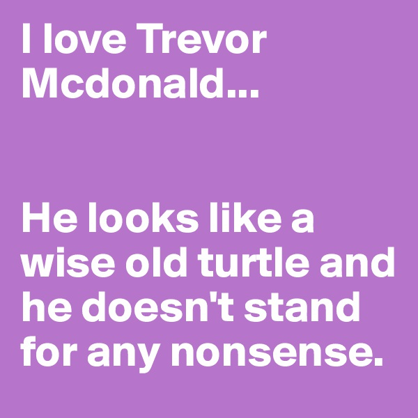 I love Trevor Mcdonald...   He looks like a wise old turtle and he doesn't stand for any nonsense.