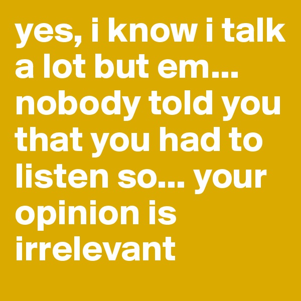 yes, i know i talk a lot but em... nobody told you that you had to listen so... your opinion is irrelevant