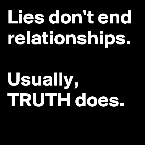 Lies don't end relationships.  Usually, TRUTH does.