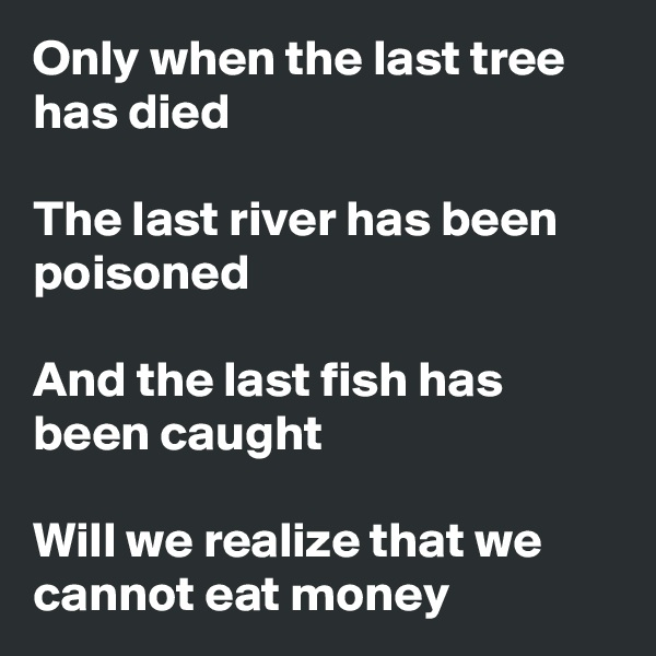 Only when the last tree has died  The last river has been poisoned  And the last fish has been caught  Will we realize that we cannot eat money