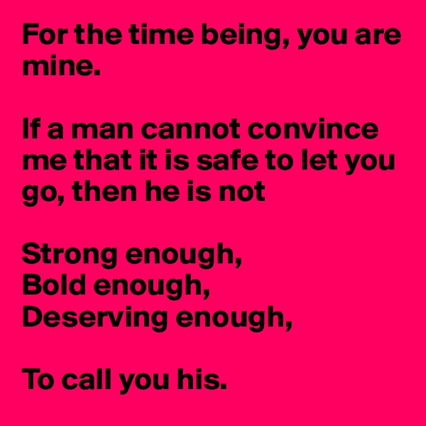 For the time being, you are mine.   If a man cannot convince me that it is safe to let you go, then he is not  Strong enough,  Bold enough,  Deserving enough,   To call you his.
