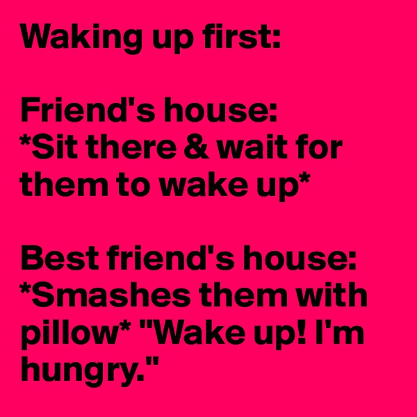 """Waking up first:  Friend's house: *Sit there & wait for them to wake up*  Best friend's house: *Smashes them with pillow* """"Wake up! I'm hungry."""""""