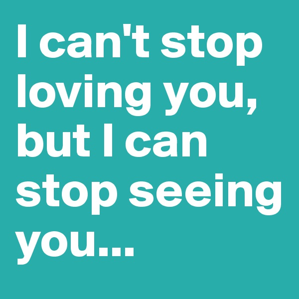 I can't stop loving you, but I can stop seeing you...