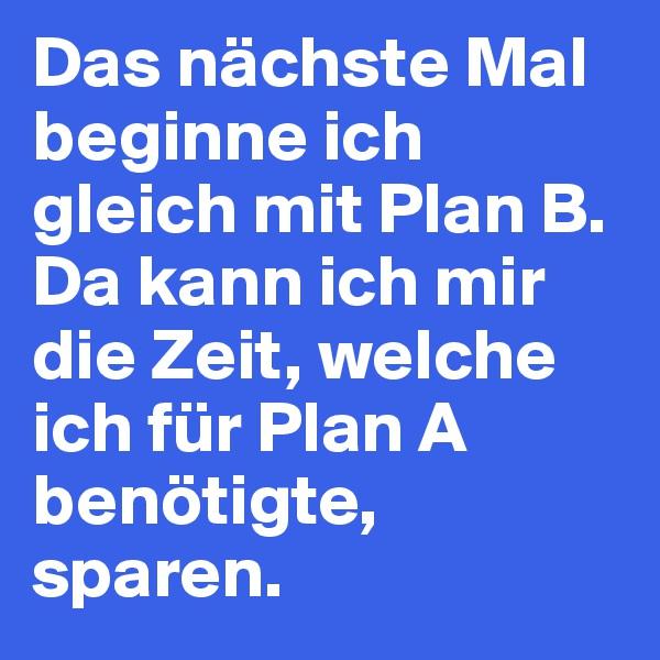 Das nächste Mal beginne ich gleich mit Plan B. Da kann ich mir die Zeit, welche ich für Plan A benötigte, sparen.