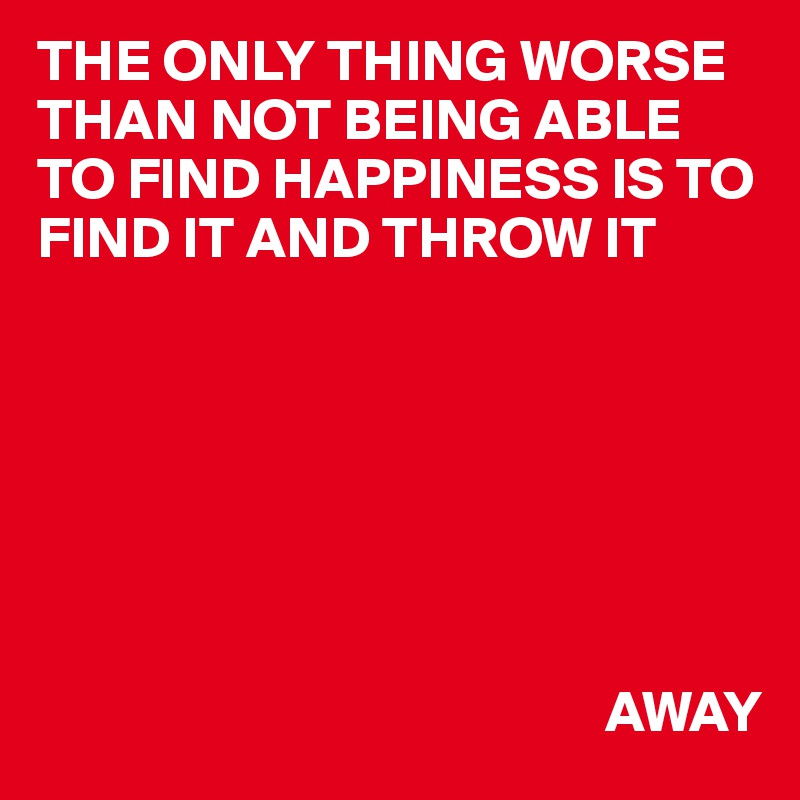 THE ONLY THING WORSE THAN NOT BEING ABLE TO FIND HAPPINESS IS TO FIND IT AND THROW IT                                                                      AWAY