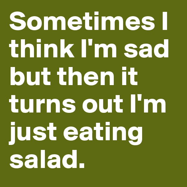 Sometimes I think I'm sad but then it turns out I'm just eating salad.