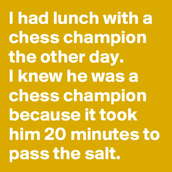 I had lunch with a chess champion the other day.           I knew he was a chess champion because it took him 20 minutes to pass the salt.