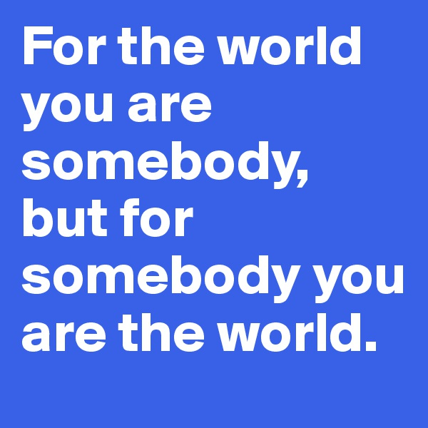 For the world you are somebody, but for somebody you are the world.