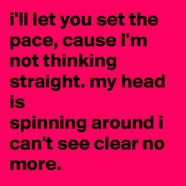 i'll let you set the pace, cause I'm not thinking straight. my head is  spinning around i can't see clear no more.
