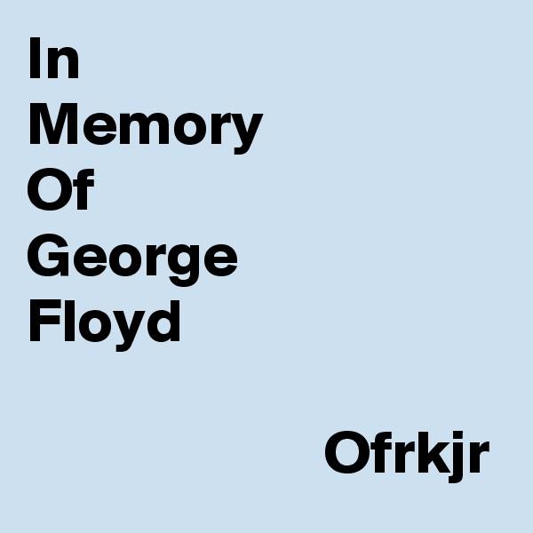 In  Memory Of George Floyd                          Ofrkjr