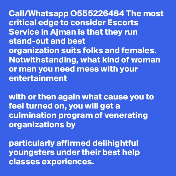 Call/Whatsapp O555226484 The most critical edge to consider Escorts Service in Ajman is that they run stand-out and best  organization suits folks and females. Notwithstanding, what kind of woman or man you need mess with your entertainment   with or then again what cause you to feel turned on, you will get a culmination program of venerating organizations by   particularly affirmed delihightful youngsters under their best help classes experiences.