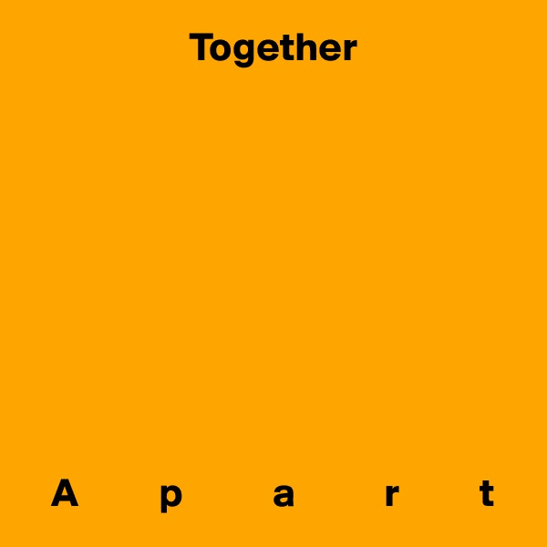 Together              A          p           a           r          t