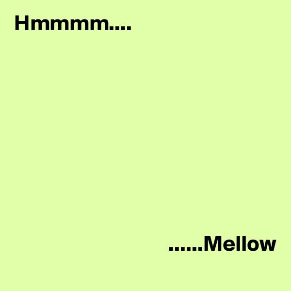 Hmmmm....                                                        ......Mellow