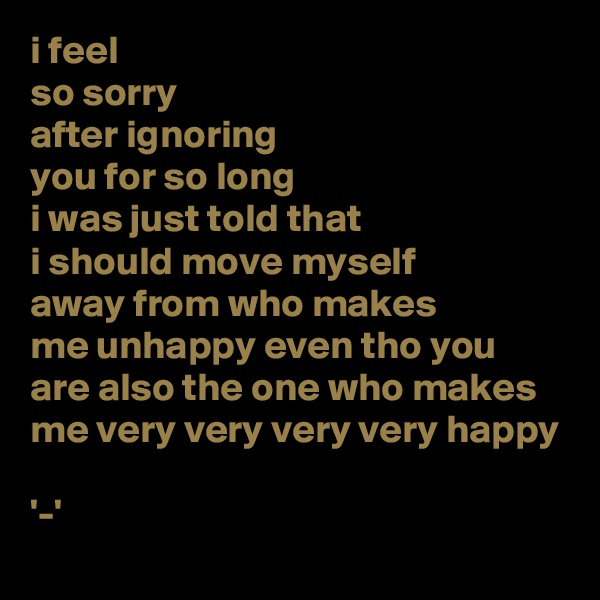 i feel so sorry after ignoring you for so long i was just told that i should move myself away from who makes me unhappy even tho you are also the one who makes me very very very very happy  '-'