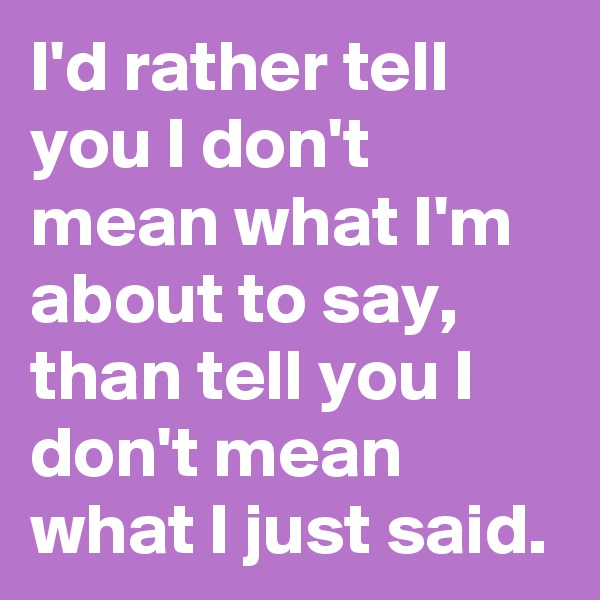 I'd rather tell you I don't mean what I'm about to say, than tell you I don't mean what I just said.