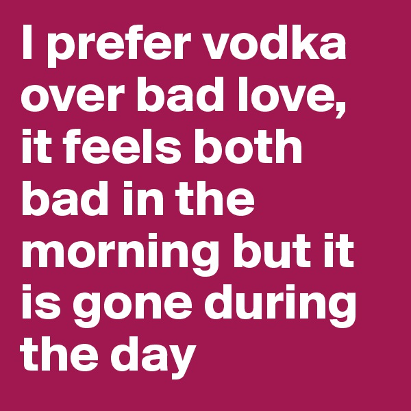 I prefer vodka over bad love, it feels both bad in the morning but it is gone during the day