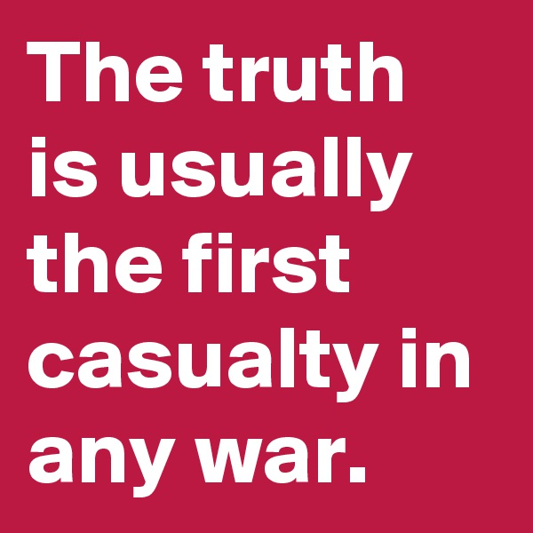 The truth is usually the first casualty in any war.
