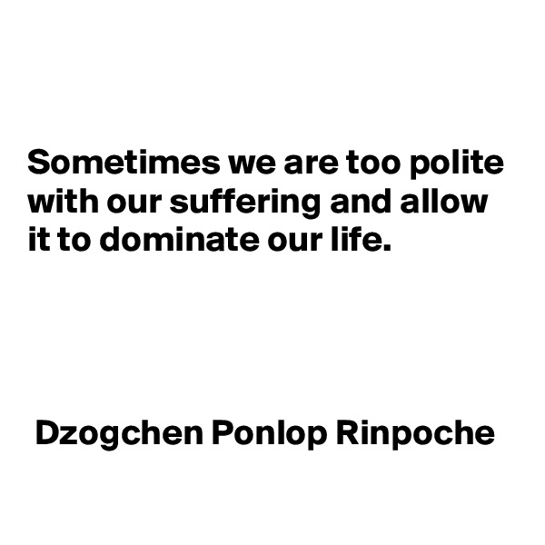 Sometimes we are too polite with our suffering and allow it to dominate our life.       Dzogchen Ponlop Rinpoche