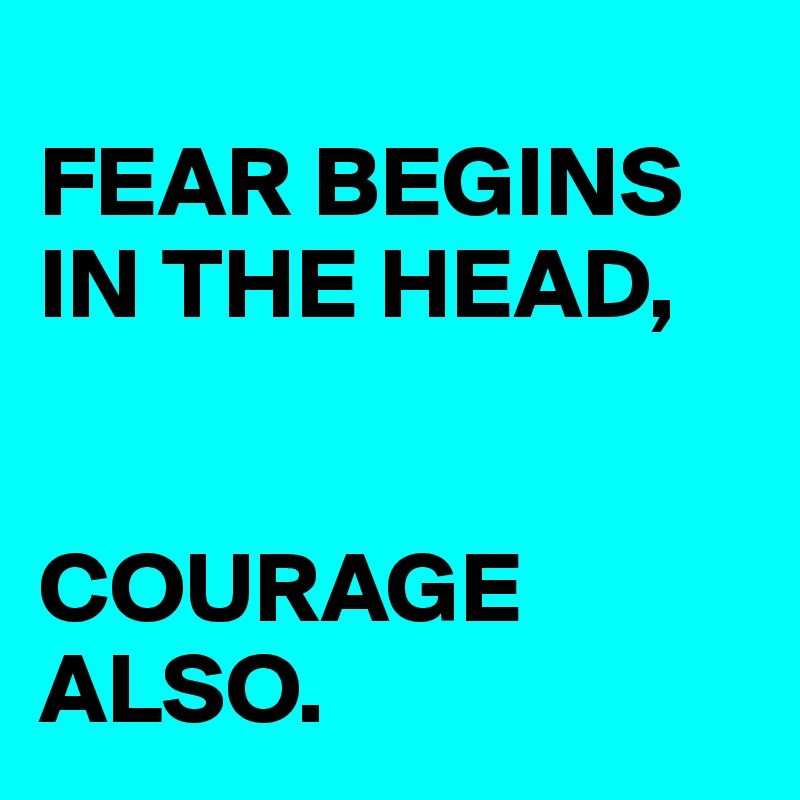 FEAR BEGINS IN THE HEAD,    COURAGE ALSO.
