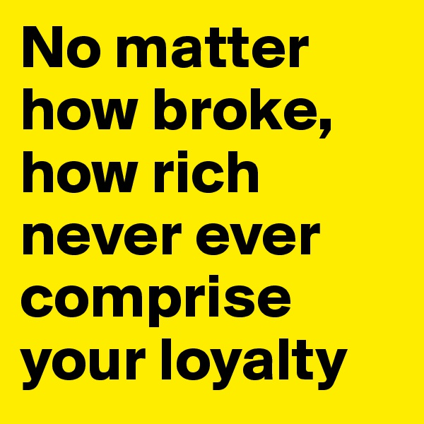 No matter how broke, how rich never ever comprise your loyalty