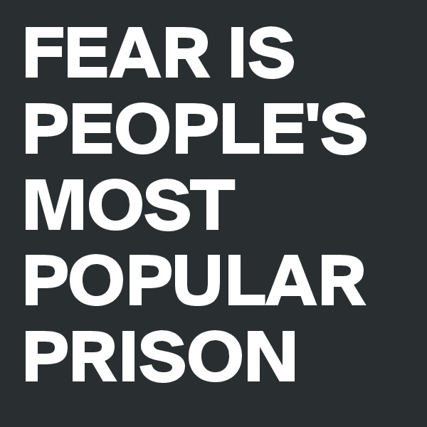 FEAR IS PEOPLE'S MOST POPULAR PRISON
