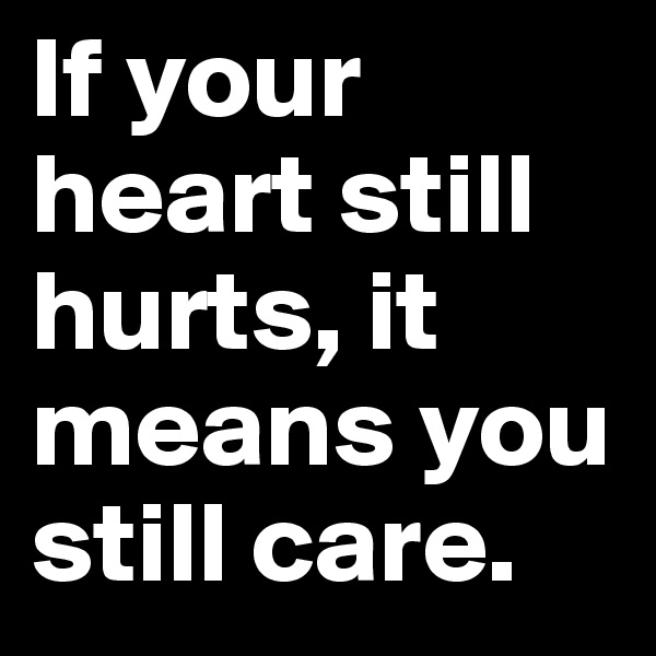 If your heart still hurts, it means you still care.
