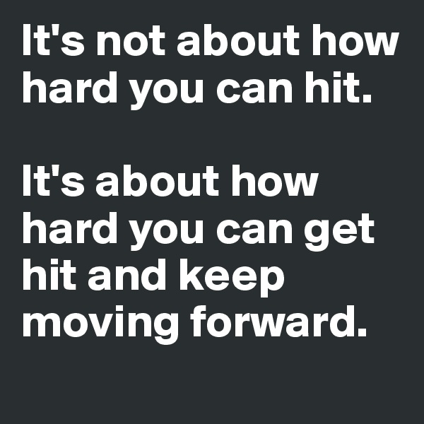 It's not about how hard you can hit.   It's about how hard you can get hit and keep moving forward.