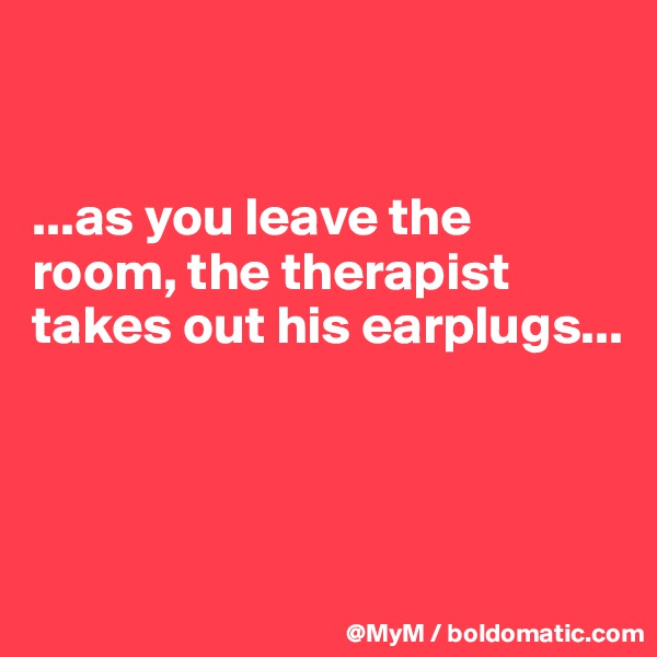 ...as you leave the room, the therapist takes out his earplugs...
