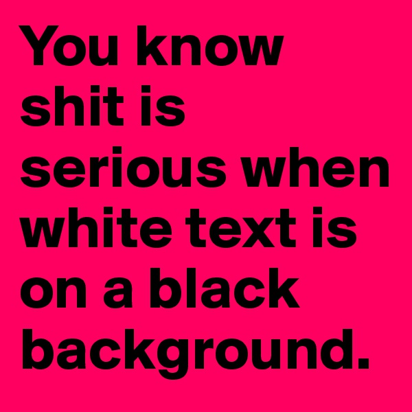 You know shit is serious when white text is on a black background.