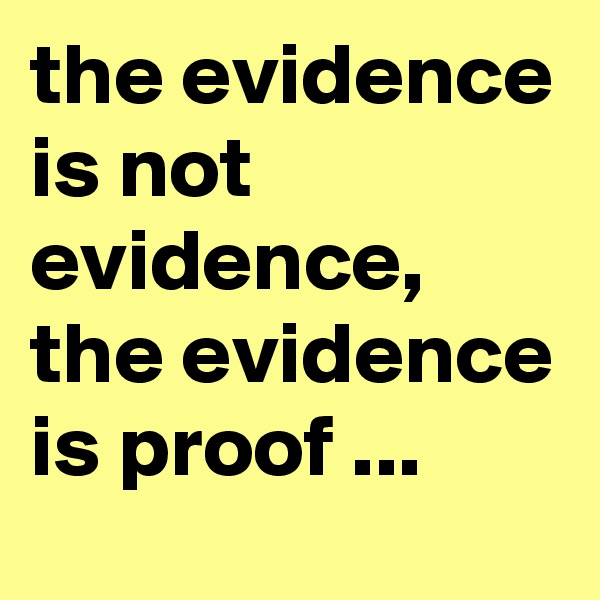 the evidence is not evidence, the evidence is proof ...