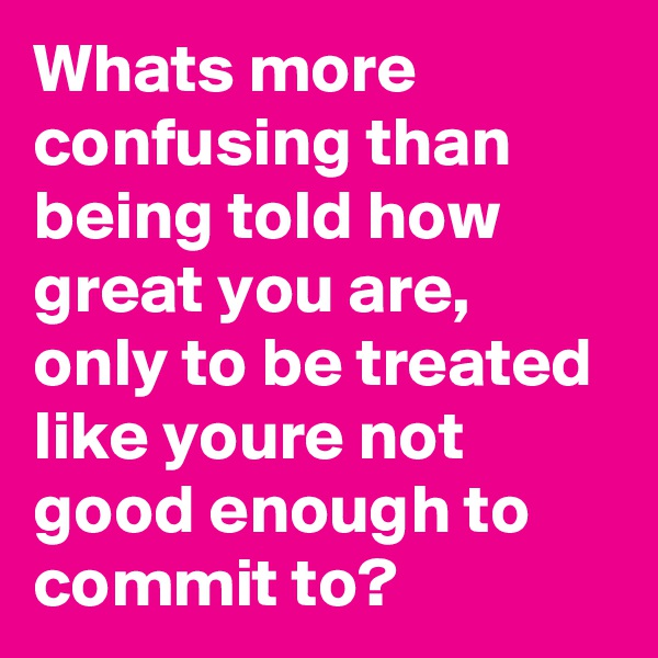 Whats more confusing than being told how great you are, only to be treated like youre not good enough to commit to?