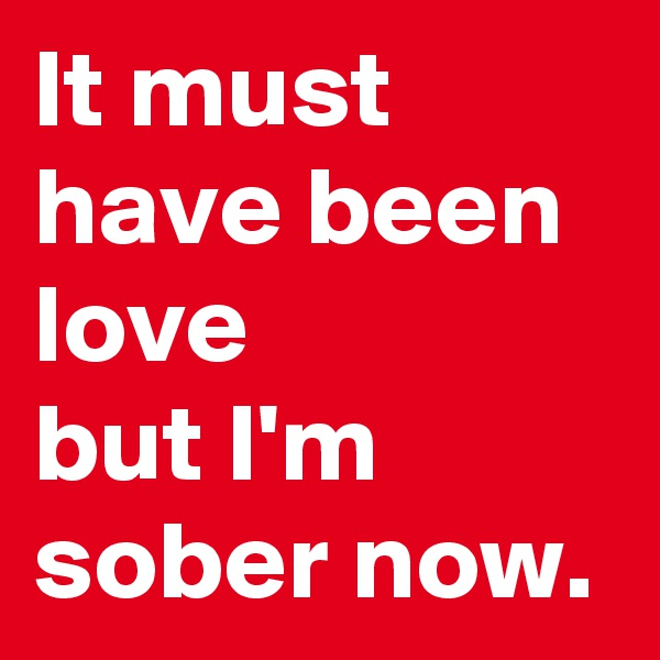 It must have been love but I'm sober now.