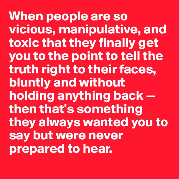 When people are so vicious, manipulative, and toxic that they finally get you to the point to tell the truth right to their faces, bluntly and without holding anything back — then that's something they always wanted you to say but were never prepared to hear.