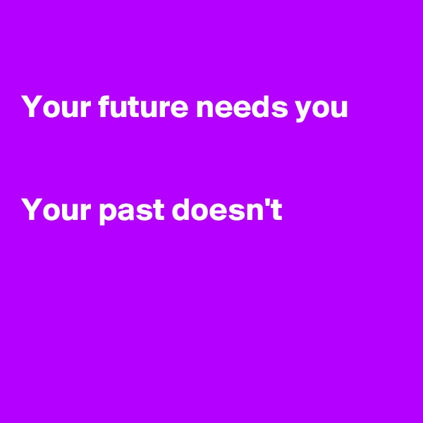 Your future needs you    Your past doesn't
