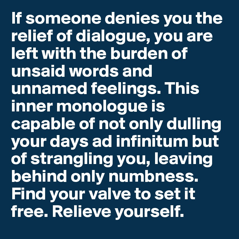 If someone denies you the relief of dialogue, you are left with the burden of unsaid words and unnamed feelings. This inner monologue is capable of not only dulling your days ad infinitum but of strangling you, leaving behind only numbness. Find your valve to set it free. Relieve yourself.