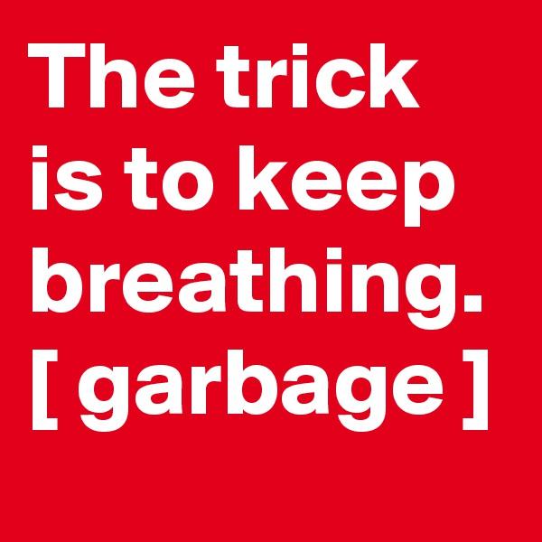 The trick is to keep breathing. [ garbage ]
